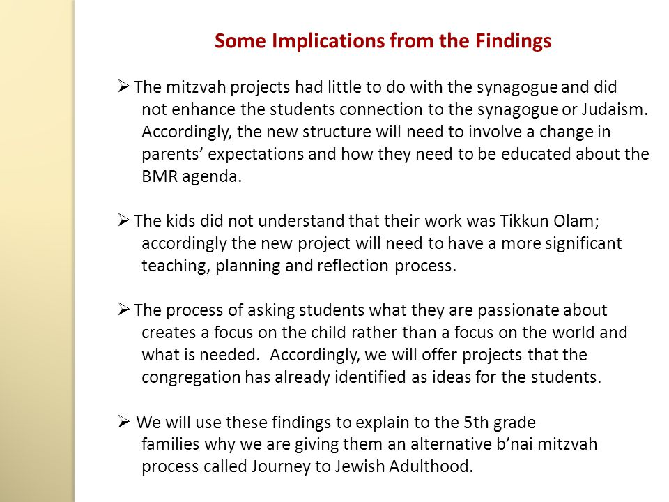 Some Implications from the Findings  The mitzvah projects had little to do with the synagogue and did not enhance the students connection to the synagogue or Judaism.