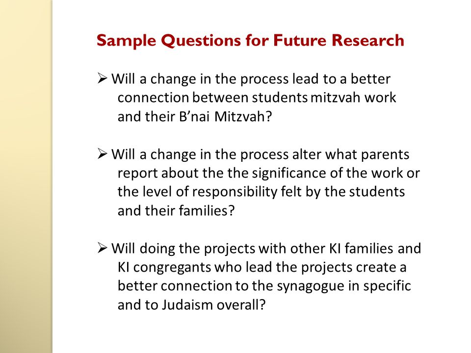 Sample Questions for Future Research  Will a change in the process lead to a better connection between students mitzvah work and their B'nai Mitzvah?