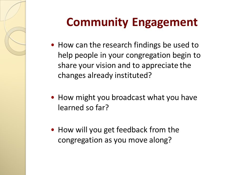 Community Engagement How can the research findings be used to help people in your congregation begin to share your vision and to appreciate the changes already instituted.