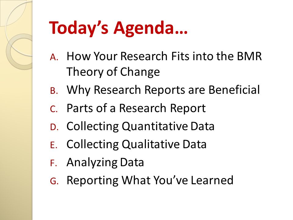 Today's Agenda… A. How Your Research Fits into the BMR Theory of Change B. Why Research Reports are Beneficial C. Parts of a Research Report D. Collec