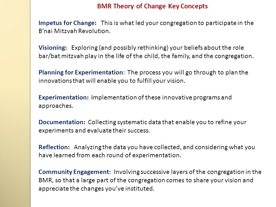 BMR Theory of Change Key Concepts Impetus for Change: This is what led your congregation to participate in the B'nai Mitzvah Revolution. Visioning: Ex