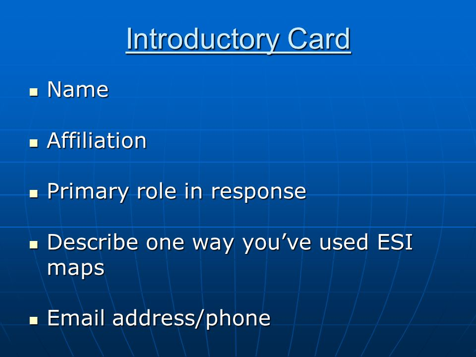 Introductory Card Name Name Affiliation Affiliation Primary role in response Primary role in response Describe one way you've used ESI maps Describe one way you've used ESI maps Email address/phone Email address/phone