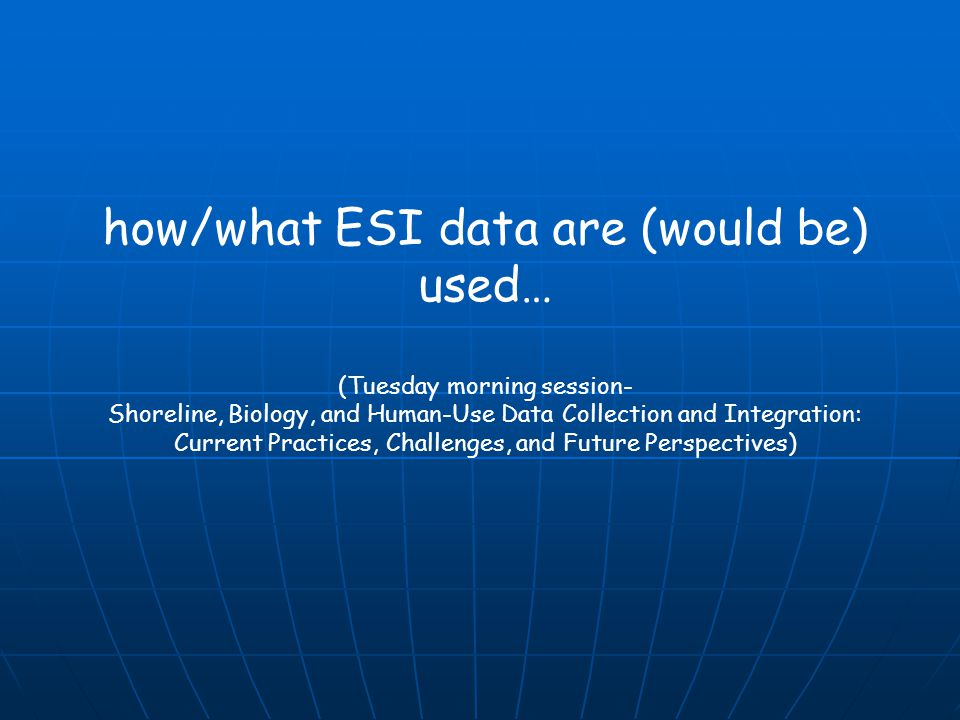 how/what ESI data are (would be) used… (Tuesday morning session- Shoreline, Biology, and Human-Use Data Collection and Integration: Current Practices,