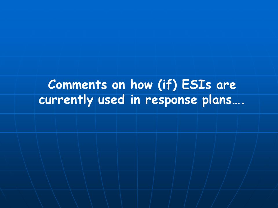 Comments on how (if) ESIs are currently used in response plans….
