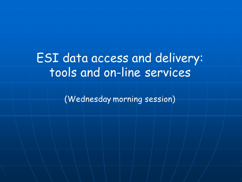 ESI data access and delivery: tools and on-line services (Wednesday morning session)
