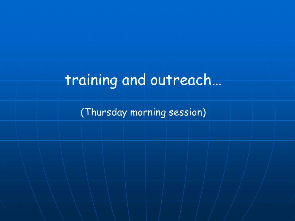 training and outreach… (Thursday morning session)