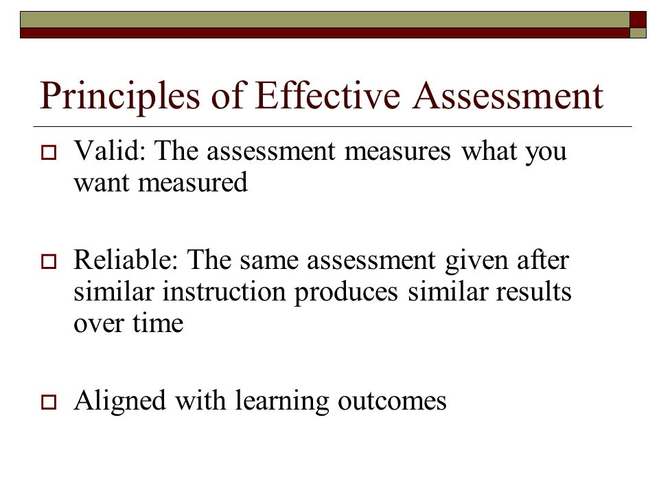 Principles of Effective Assessment  Valid: The assessment measures what you want measured  Reliable: The same assessment given after similar instruction produces similar results over time  Aligned with learning outcomes