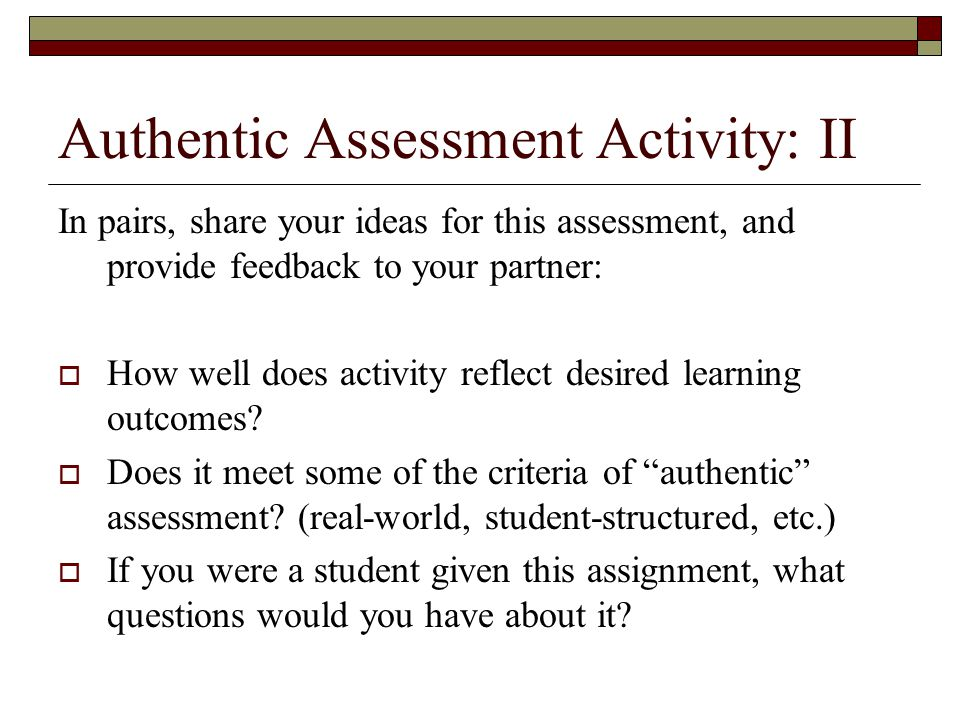 Authentic Assessment Activity: II In pairs, share your ideas for this assessment, and provide feedback to your partner:  How well does activity reflect desired learning outcomes.