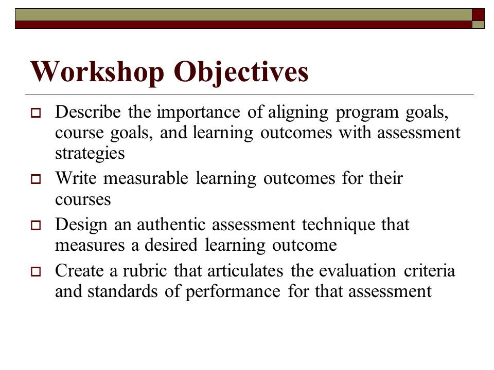 Workshop Objectives  Describe the importance of aligning program goals, course goals, and learning outcomes with assessment strategies  Write measurable learning outcomes for their courses  Design an authentic assessment technique that measures a desired learning outcome  Create a rubric that articulates the evaluation criteria and standards of performance for that assessment