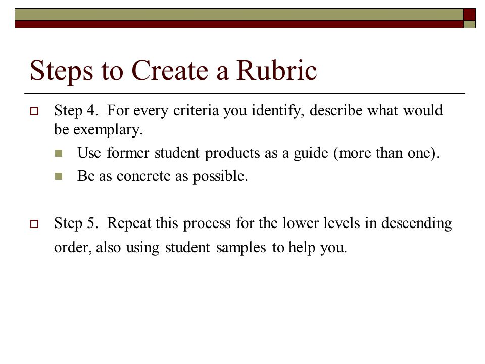 Steps to Create a Rubric  Step 4. For every criteria you identify, describe what would be exemplary. Use former student products as a guide (more tha