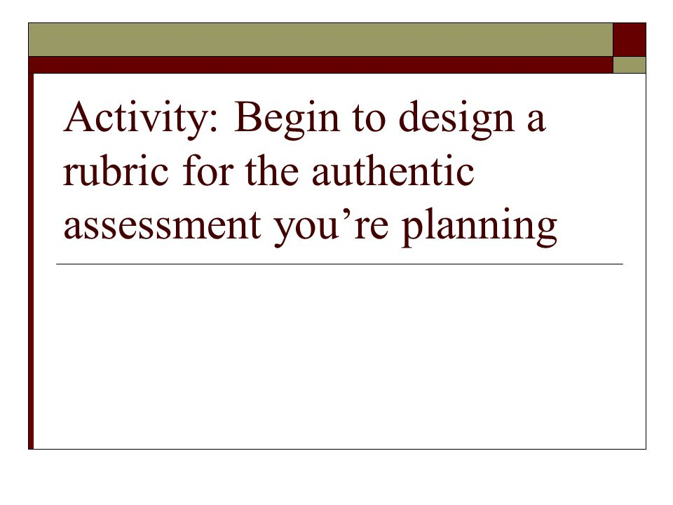 Activity: Begin to design a rubric for the authentic assessment you're planning