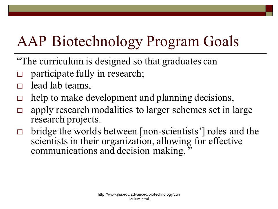 http://www.jhu.edu/advanced/biotechnology/curr iculum.html AAP Biotechnology Program Goals The curriculum is designed so that graduates can  participate fully in research;  lead lab teams,  help to make development and planning decisions,  apply research modalities to larger schemes set in large research projects.