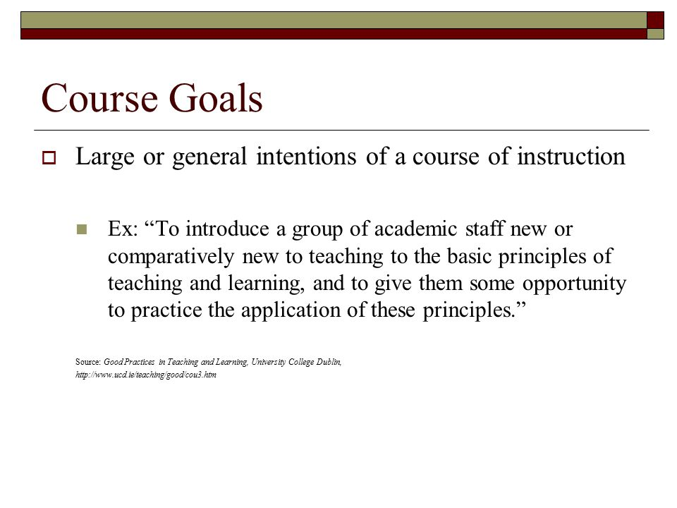 Course Goals  Large or general intentions of a course of instruction Ex: To introduce a group of academic staff new or comparatively new to teaching to the basic principles of teaching and learning, and to give them some opportunity to practice the application of these principles. Source: Good Practices in Teaching and Learning, University College Dublin, http://www.ucd.ie/teaching/good/cou3.htm