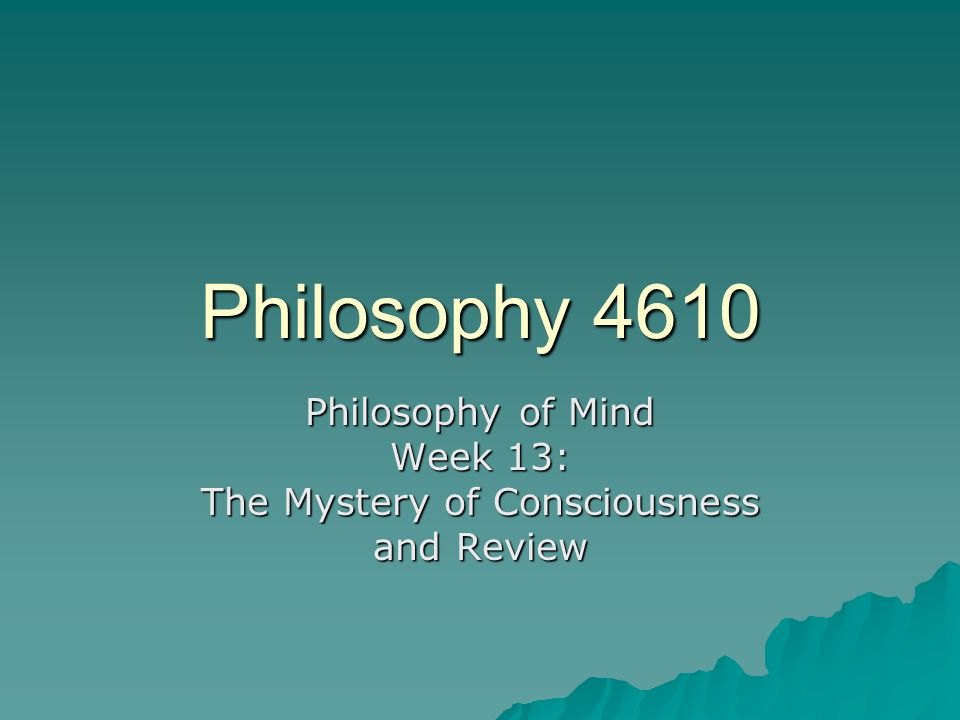 Philosophy 4610 Philosophy of Mind Week 13: The Mystery of Consciousness and Review