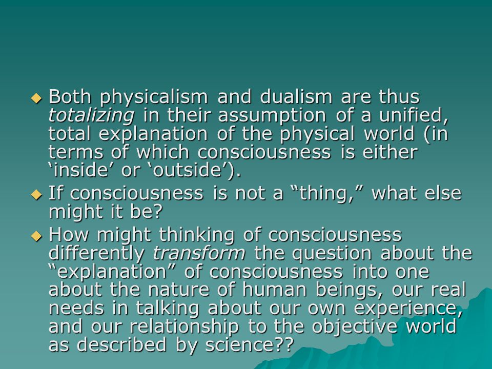  Both physicalism and dualism are thus totalizing in their assumption of a unified, total explanation of the physical world (in terms of which consciousness is either 'inside' or 'outside').
