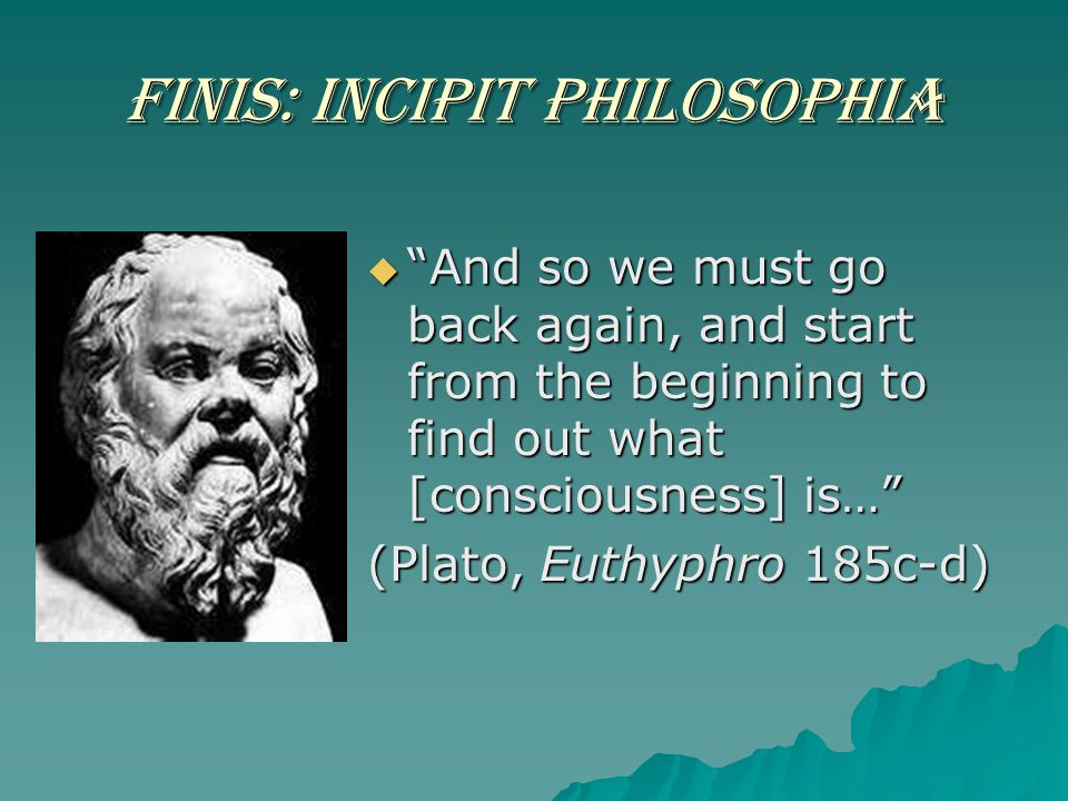 "Finis: Incipit Philosophia  ""And so we must go back again, and start from the beginning to find out what [consciousness] is…"" (Plato, Euthyphro 185c-"