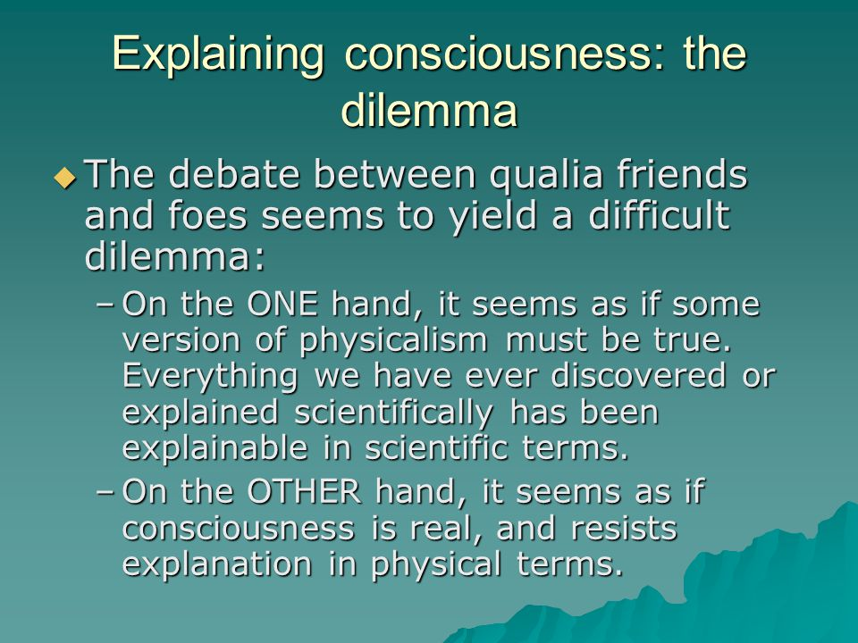 Explaining consciousness: the dilemma  The debate between qualia friends and foes seems to yield a difficult dilemma: –On the ONE hand, it seems as i