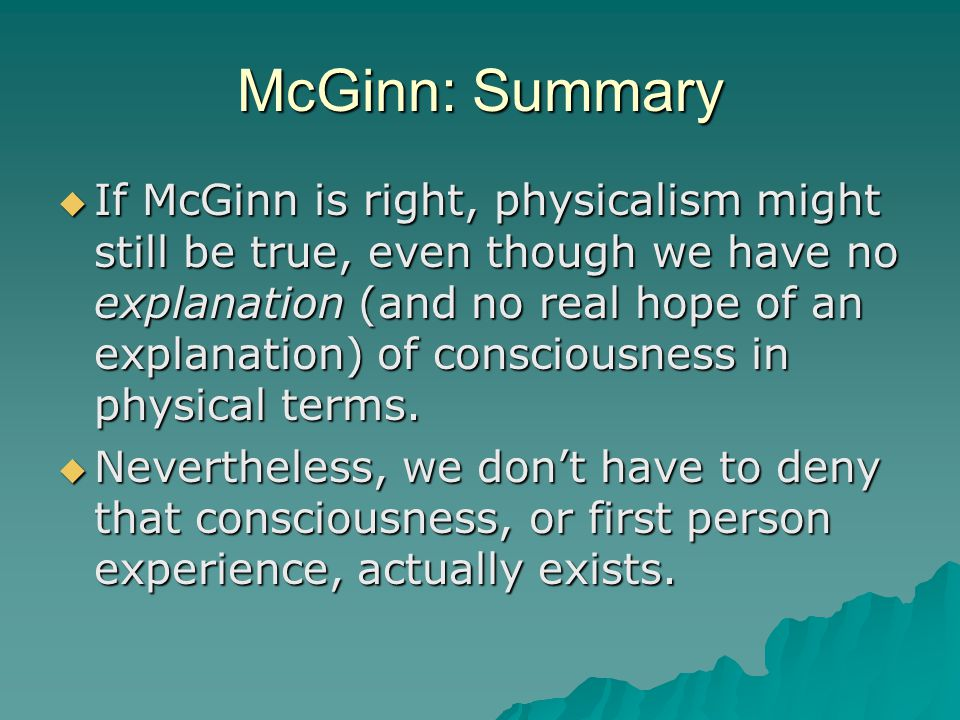 McGinn: Summary  If McGinn is right, physicalism might still be true, even though we have no explanation (and no real hope of an explanation) of cons