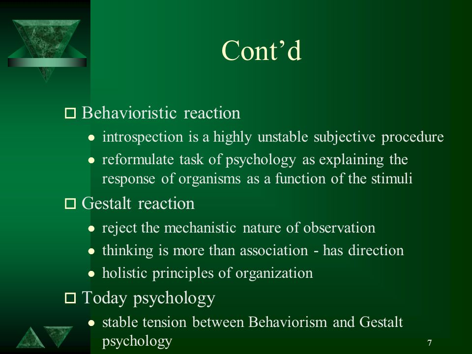 7 Cont'd o Behavioristic reaction l introspection is a highly unstable subjective procedure l reformulate task of psychology as explaining the response of organisms as a function of the stimuli o Gestalt reaction l reject the mechanistic nature of observation l thinking is more than association - has direction l holistic principles of organization o Today psychology l stable tension between Behaviorism and Gestalt psychology