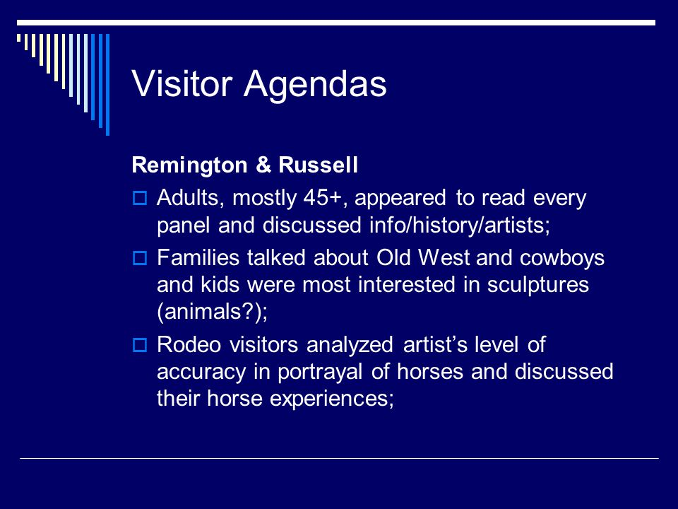 Visitor Agendas Remington & Russell  Adults, mostly 45+, appeared to read every panel and discussed info/history/artists;  Families talked about Old West and cowboys and kids were most interested in sculptures (animals?);  Rodeo visitors analyzed artist's level of accuracy in portrayal of horses and discussed their horse experiences;