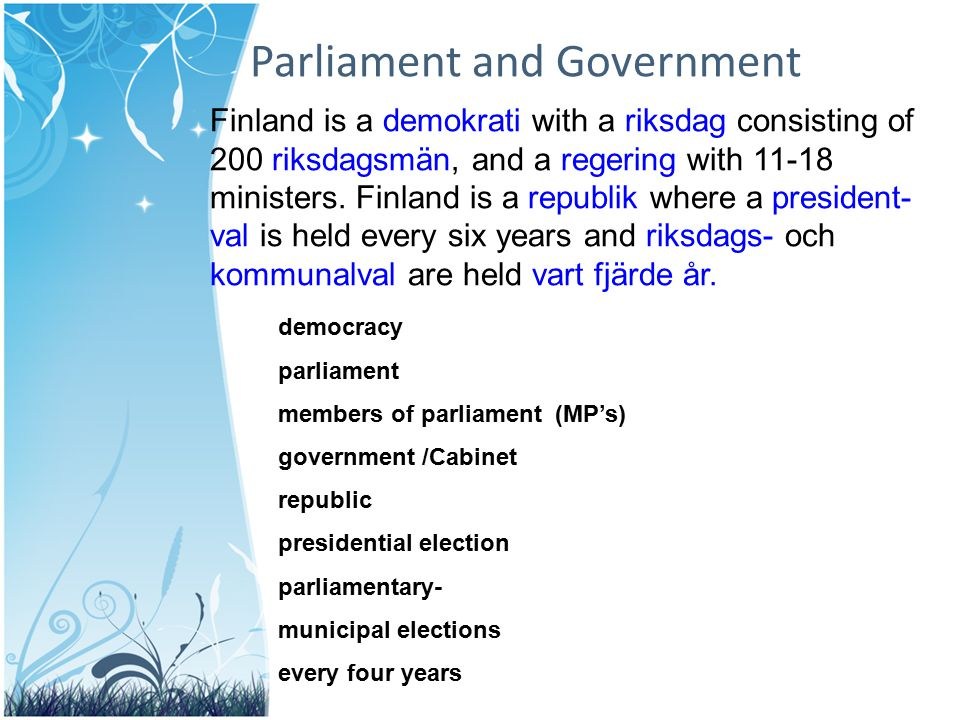 Parliament and Government Finland is a demokrati with a riksdag consisting of 200 riksdagsmän, and a regering with 11-18 ministers. Finland is a repub