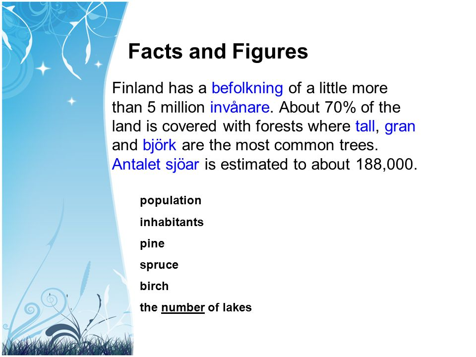 Facts and Figures Finland has a befolkning of a little more than 5 million invånare. About 70% of the land is covered with forests where tall, gran an