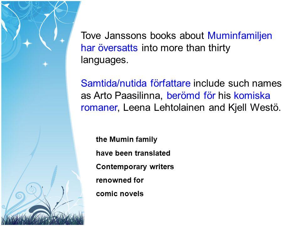 Samtida/nutida författare include such names as Arto Paasilinna, berömd för his komiska romaner, Leena Lehtolainen and Kjell Westö. Tove Janssons book