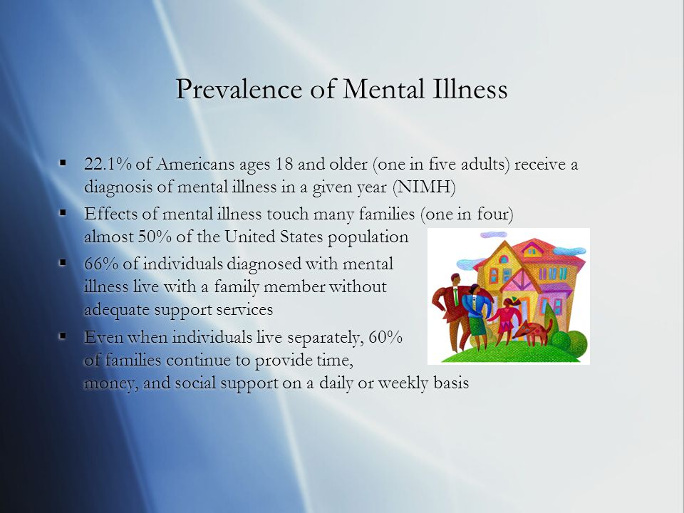 Prevalence of Mental Illness  22.1% of Americans ages 18 and older (one in five adults) receive a diagnosis of mental illness in a given year (NIMH)  Effects of mental illness touch many families (one in four) almost 50% of the United States population  66% of individuals diagnosed with mental illness live with a family member without adequate support services  Even when individuals live separately, 60% of families continue to provide time, money, and social support on a daily or weekly basis  22.1% of Americans ages 18 and older (one in five adults) receive a diagnosis of mental illness in a given year (NIMH)  Effects of mental illness touch many families (one in four) almost 50% of the United States population  66% of individuals diagnosed with mental illness live with a family member without adequate support services  Even when individuals live separately, 60% of families continue to provide time, money, and social support on a daily or weekly basis