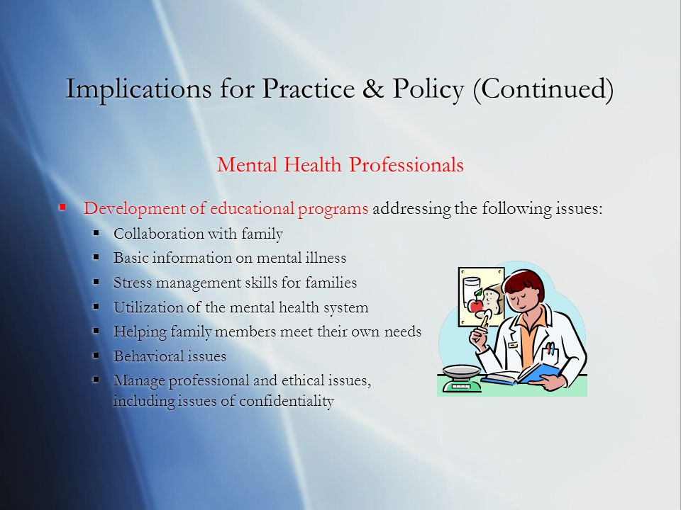 Implications for Practice & Policy (Continued) Mental Health Professionals  Development of educational programs addressing the following issues:  Collaboration with family  Basic information on mental illness  Stress management skills for families  Utilization of the mental health system  Helping family members meet their own needs  Behavioral issues  Manage professional and ethical issues, including issues of confidentiality Mental Health Professionals  Development of educational programs addressing the following issues:  Collaboration with family  Basic information on mental illness  Stress management skills for families  Utilization of the mental health system  Helping family members meet their own needs  Behavioral issues  Manage professional and ethical issues, including issues of confidentiality