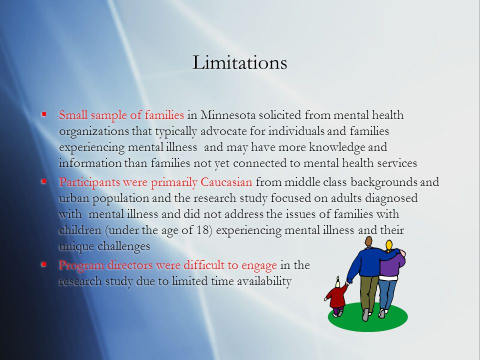 Limitations  Small sample of families in Minnesota solicited from mental health organizations that typically advocate for individuals and families experiencing mental illness and may have more knowledge and information than families not yet connected to mental health services  Participants were primarily Caucasian from middle class backgrounds and urban population and the research study focused on adults diagnosed with mental illness and did not address the issues of families with children (under the age of 18) experiencing mental illness and their unique challenges  Program directors were difficult to engage in the research study due to limited time availability  Small sample of families in Minnesota solicited from mental health organizations that typically advocate for individuals and families experiencing mental illness and may have more knowledge and information than families not yet connected to mental health services  Participants were primarily Caucasian from middle class backgrounds and urban population and the research study focused on adults diagnosed with mental illness and did not address the issues of families with children (under the age of 18) experiencing mental illness and their unique challenges  Program directors were difficult to engage in the research study due to limited time availability