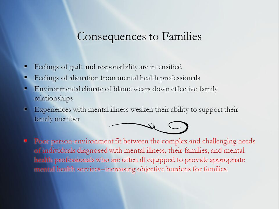 Consequences to Families  Feelings of guilt and responsibility are intensified  Feelings of alienation from mental health professionals  Environmental climate of blame wears down effective family relationships  Experiences with mental illness weaken their ability to support their family member  Poor person-environment fit between the complex and challenging needs of individuals diagnosed with mental illness, their families, and mental health professionals who are often ill equipped to provide appropriate mental health services--increasing objective burdens for families.