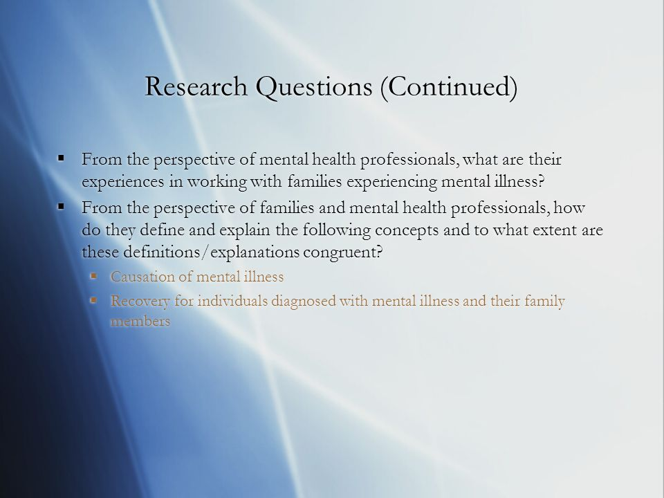 Research Questions (Continued)  From the perspective of mental health professionals, what are their experiences in working with families experiencing mental illness.