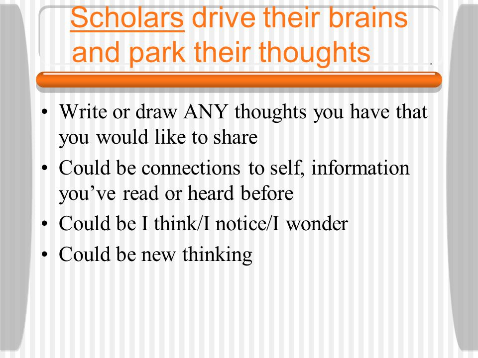 Scholars drive their brains and park their thoughts Write or draw ANY thoughts you have that you would like to share Could be connections to self, information you've read or heard before Could be I think/I notice/I wonder Could be new thinking