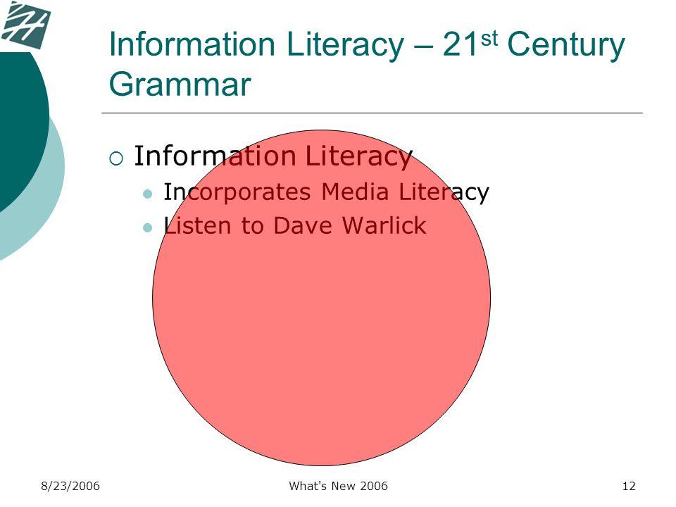 8/23/2006What's New 200612 Information Literacy – 21 st Century Grammar  Information Literacy Incorporates Media Literacy Listen to Dave Warlick