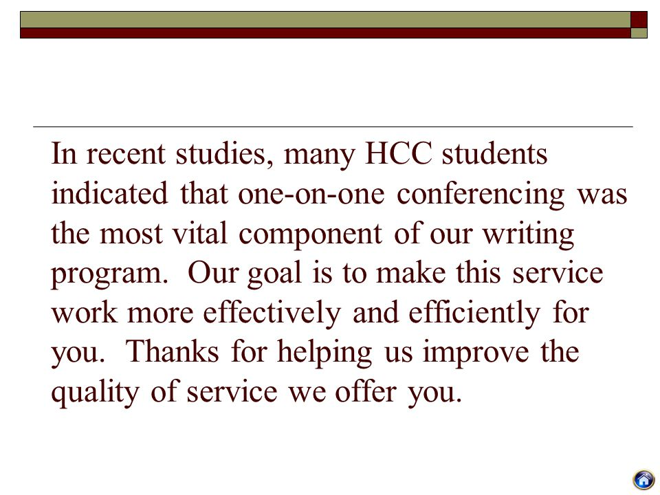 In recent studies, many HCC students indicated that one-on-one conferencing was the most vital component of our writing program. Our goal is to make t