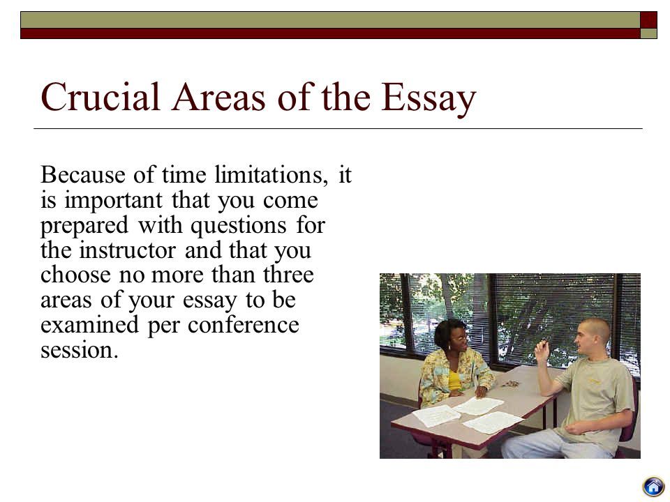 Crucial Areas of the Essay Because of time limitations, it is important that you come prepared with questions for the instructor and that you choose n