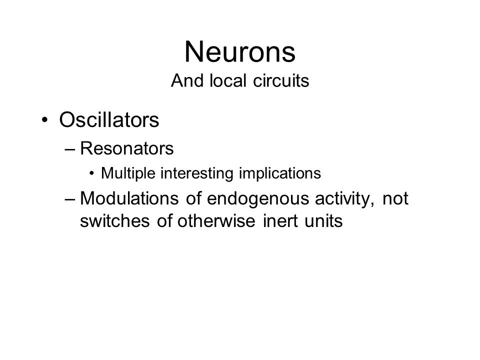 Neurons And local circuits Oscillators –Resonators Multiple interesting implications –Modulations of endogenous activity, not switches of otherwise inert units