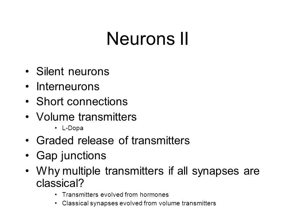 Neurons II Silent neurons Interneurons Short connections Volume transmitters L-Dopa Graded release of transmitters Gap junctions Why multiple transmitters if all synapses are classical.