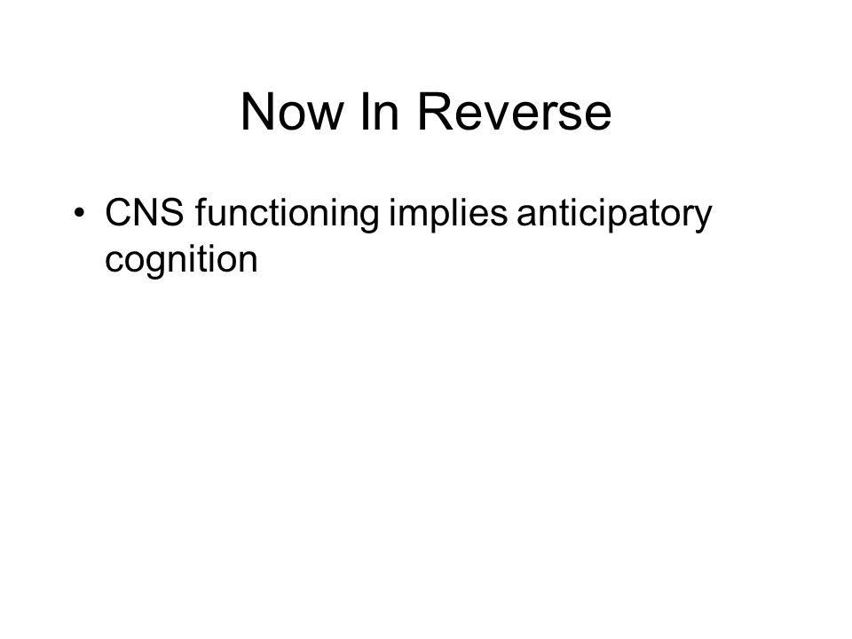 Now In Reverse CNS functioning implies anticipatory cognition