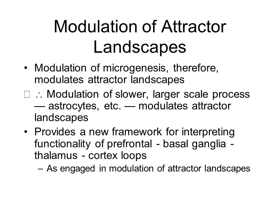 Modulation of Attractor Landscapes Modulation of microgenesis, therefore, modulates attractor landscapes  Modulation of slower, larger scale process — astrocytes, etc.