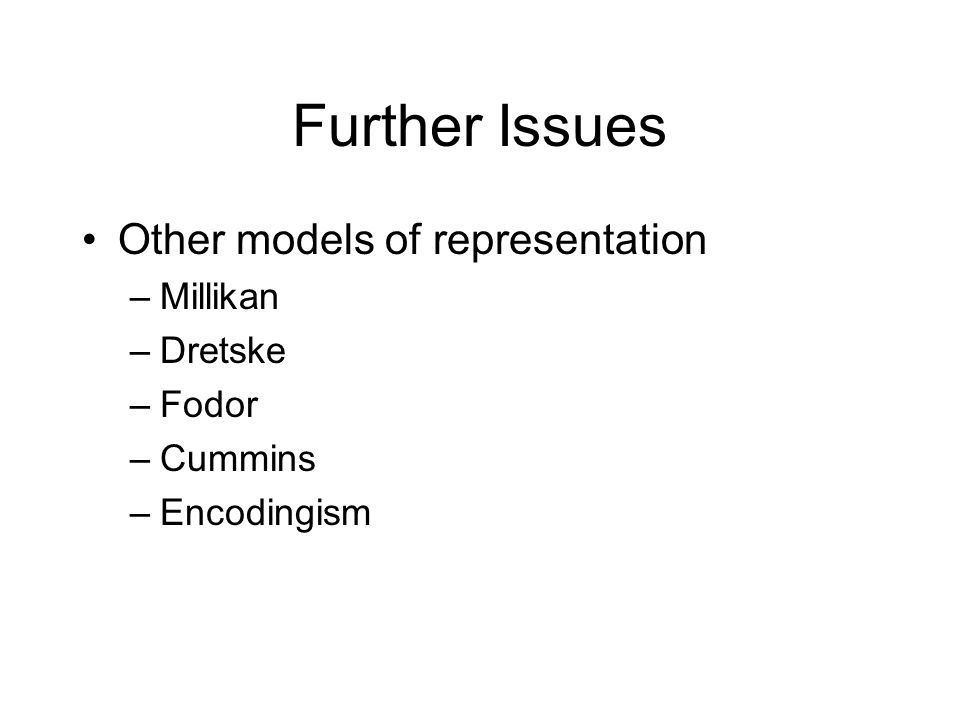 Further Issues Other models of representation –Millikan –Dretske –Fodor –Cummins –Encodingism