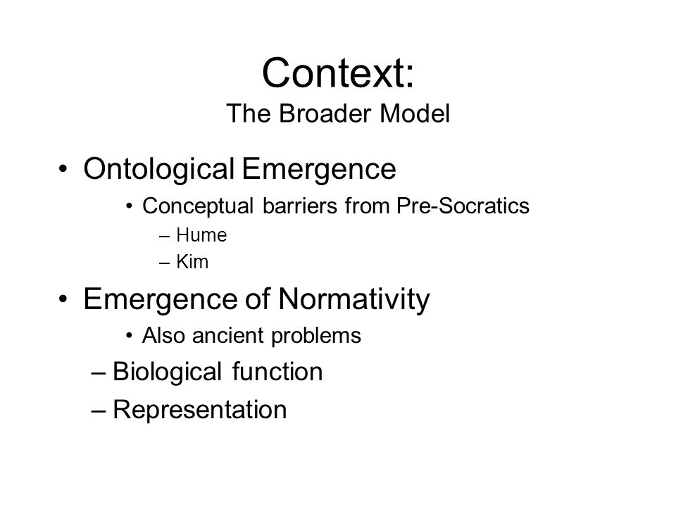 Context: The Broader Model Ontological Emergence Conceptual barriers from Pre-Socratics –Hume –Kim Emergence of Normativity Also ancient problems –Biological function –Representation