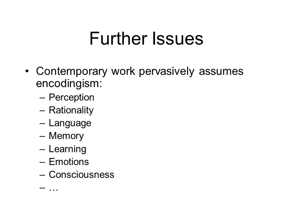 Further Issues Contemporary work pervasively assumes encodingism: –Perception –Rationality –Language –Memory –Learning –Emotions –Consciousness –…