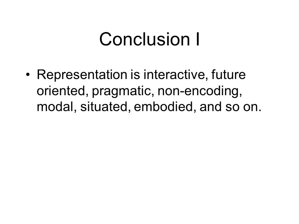 Conclusion I Representation is interactive, future oriented, pragmatic, non-encoding, modal, situated, embodied, and so on.