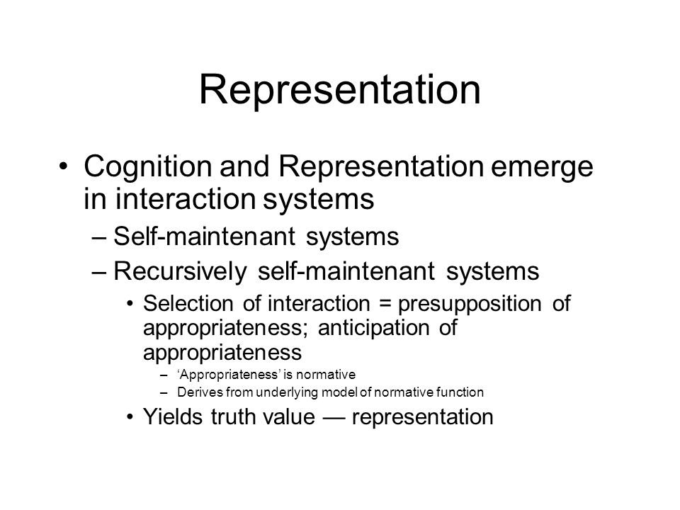 Representation Cognition and Representation emerge in interaction systems –Self-maintenant systems –Recursively self-maintenant systems Selection of interaction = presupposition of appropriateness; anticipation of appropriateness –'Appropriateness' is normative –Derives from underlying model of normative function Yields truth value — representation