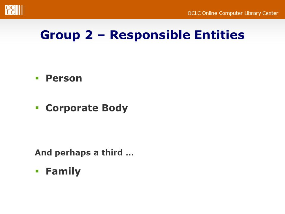 OCLC Online Computer Library Center Group 2 – Responsible Entities  Person  Corporate Body And perhaps a third …  Family