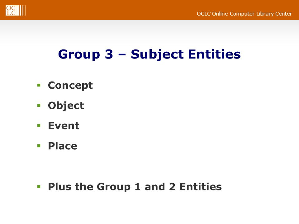 OCLC Online Computer Library Center Group 3 – Subject Entities  Concept  Object  Event  Place  Plus the Group 1 and 2 Entities
