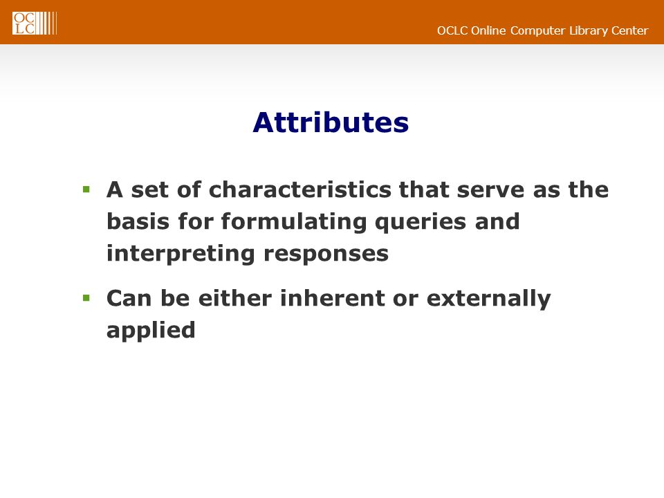 OCLC Online Computer Library Center Attributes  A set of characteristics that serve as the basis for formulating queries and interpreting responses  Can be either inherent or externally applied
