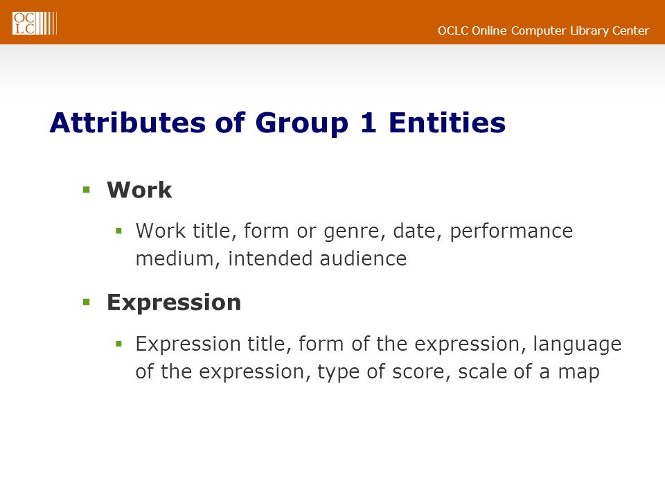 OCLC Online Computer Library Center Attributes of Group 1 Entities  Work  Work title, form or genre, date, performance medium, intended audience  Expression  Expression title, form of the expression, language of the expression, type of score, scale of a map