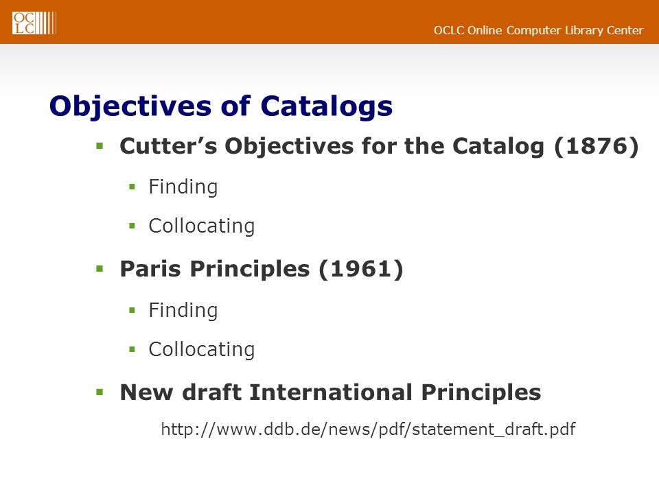 OCLC Online Computer Library Center Objectives of Catalogs  Cutter's Objectives for the Catalog (1876)  Finding  Collocating  Paris Principles (1961)  Finding  Collocating  New draft International Principles http://www.ddb.de/news/pdf/statement_draft.pdf